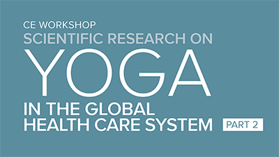 CE Workshop | Scientific Research on Yoga in the Global Healthcare System, Part 2